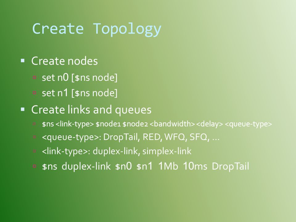 Create Topology Create nodes Create links and queues set n0 [$ns node]